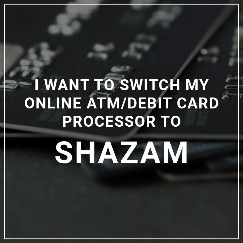 I Want to Switch My ATM/Debit Card Processor to Shazam