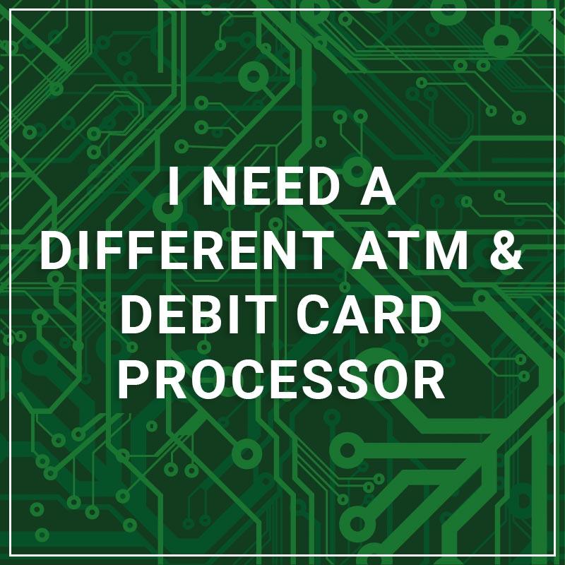 I Need a Different ATM & Debit Card Processor