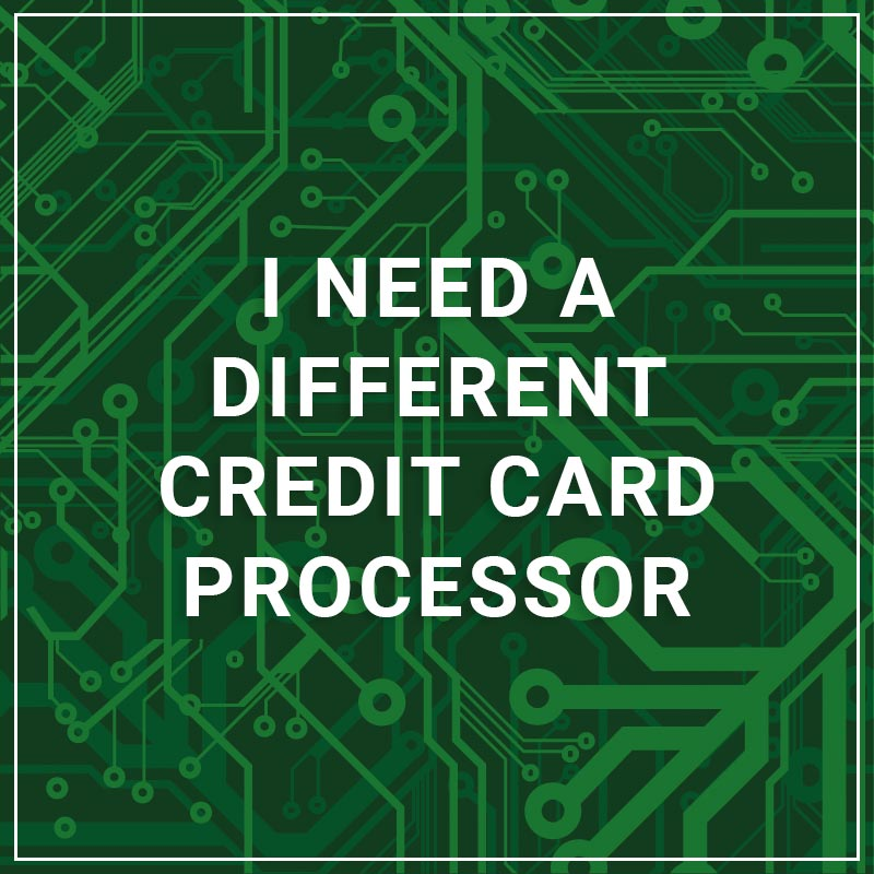 I Need a Different Credit Card Processor