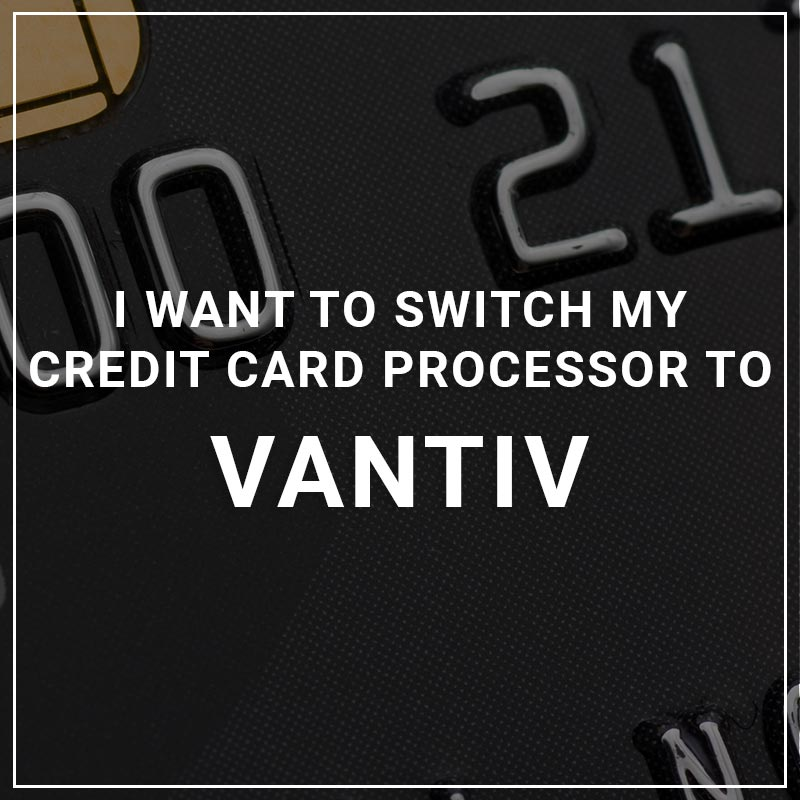 I Want to Switch My Credit Card Processor to Vantiv