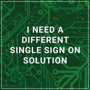 I Need a Different Single Sign On Solution