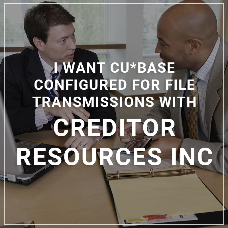 I Want CU*BASE Configured for File Transmissions with Creditor Resources Inc