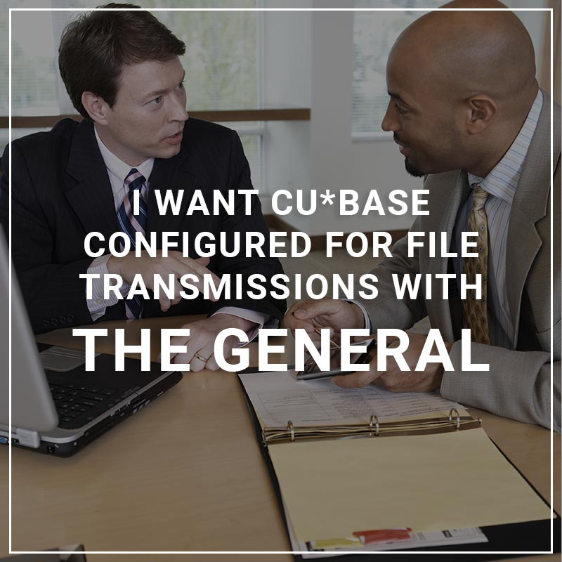 I Want CU*BASE Configured for File Transmissions with The General