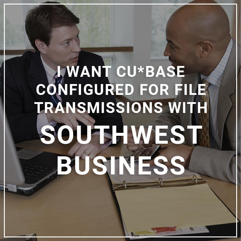 I Want CU*BASE Configured for File Transmissions with Southwest Business