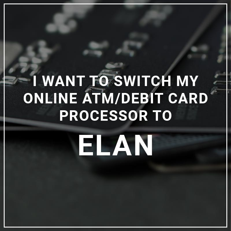 I Want to Switch My ATM/Debit Card Processor to Elan