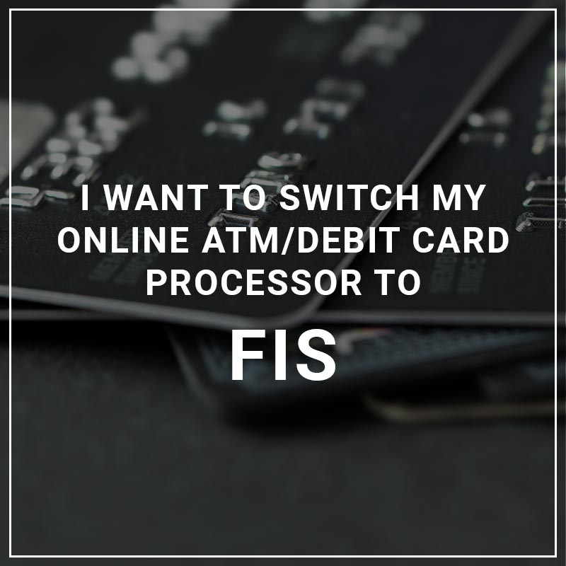 I Want to Switch My ATM/Debit Card Processor to FIS
