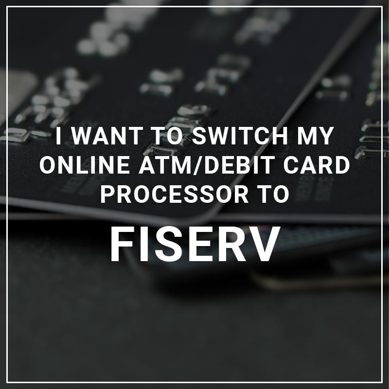 I Want to Switch My ATM/Debit Card Processor to Fiserv