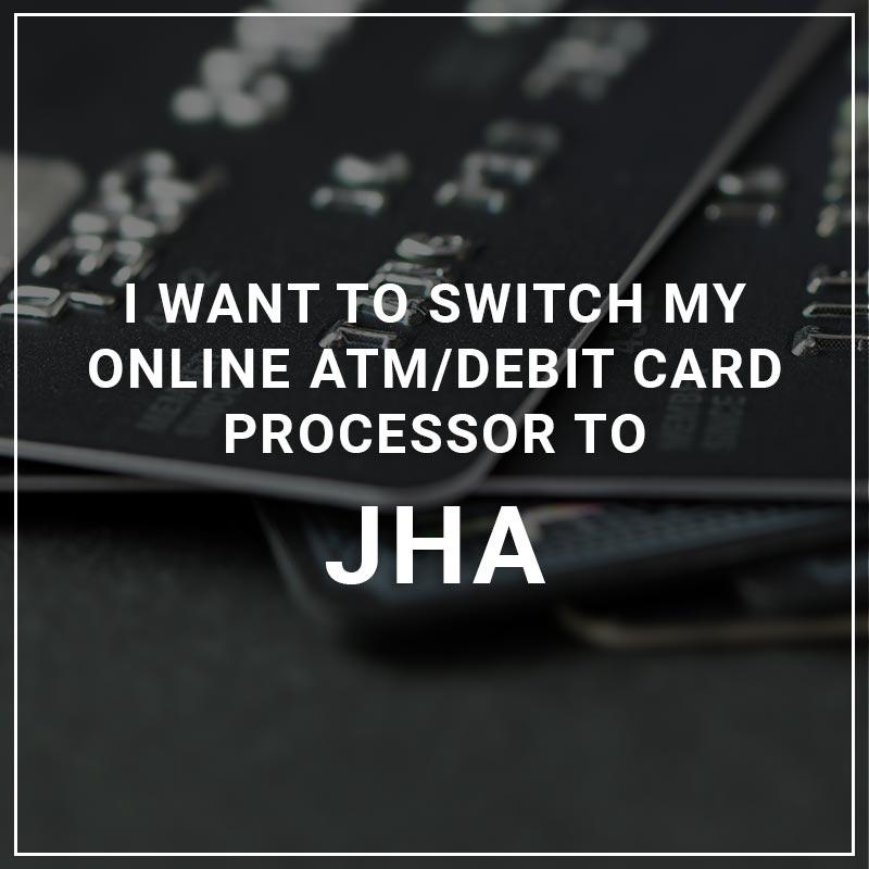 I Want to Switch My ATM/Debit Card Processor to JHA