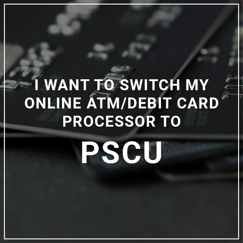 I Want to Switch My ATM/Debit Card Processor to PSCU