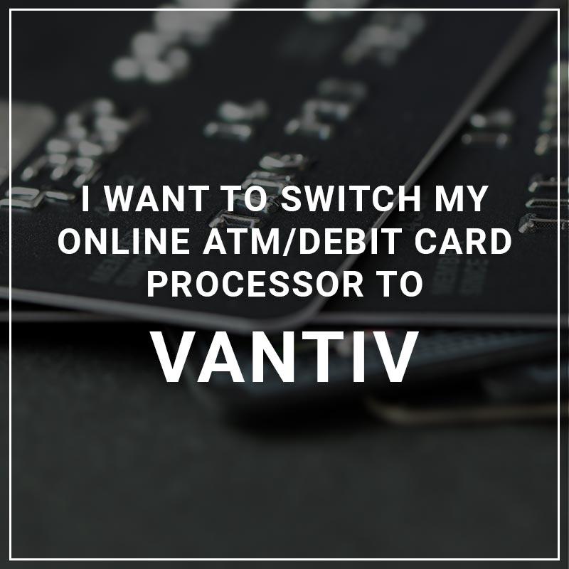I Want to Switch My ATM/Debit Card Processor to Vantiv