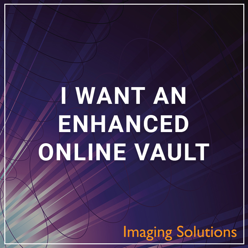 I Want an Enhanced Online Vault - a service by Imaging Solutions