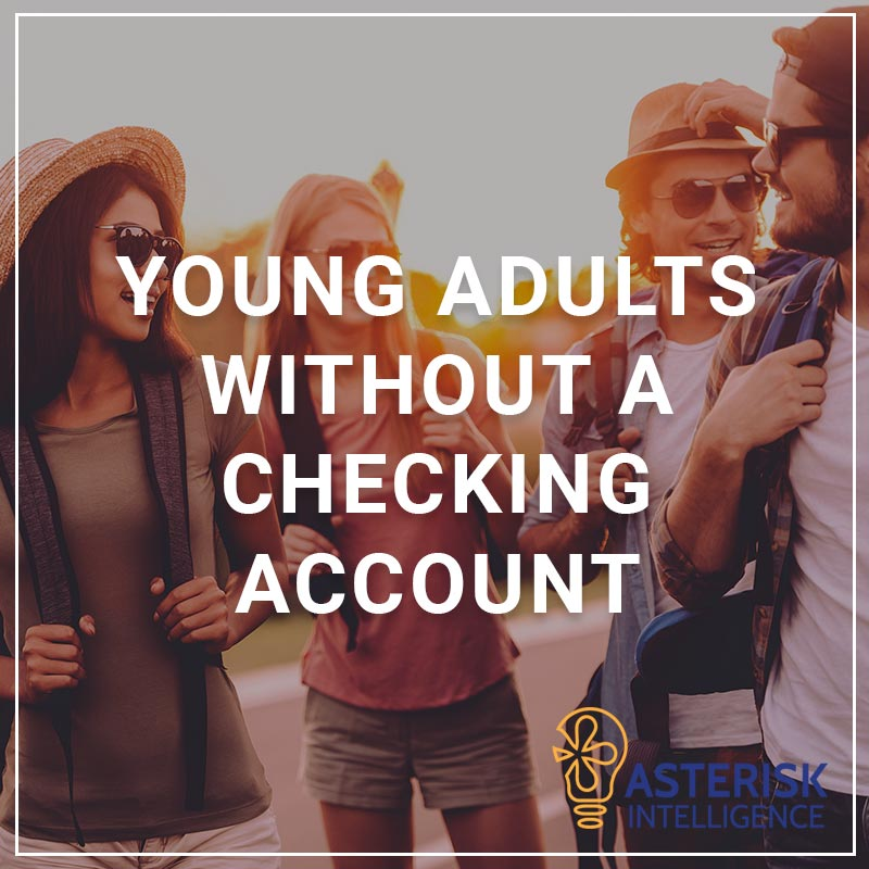 Young Adults without a Checking Account - a service by Asterisk Intelligence