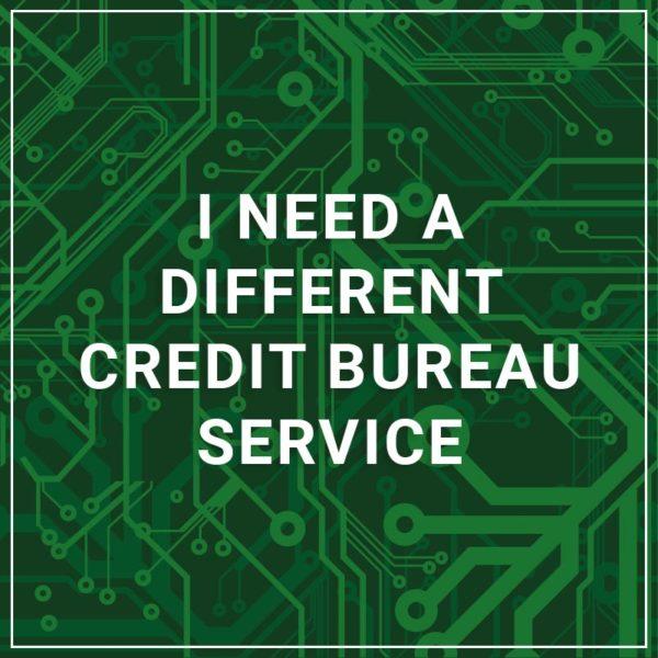 I need a different credit Bureau Service