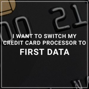 I want to switch my credit card processor to First Data