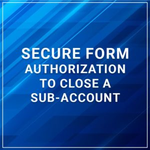 Secure Form - Authorization to Close a Sub-Account