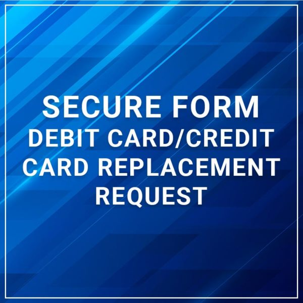 Secure Form - Debit Card/Credit Card Replacement Request