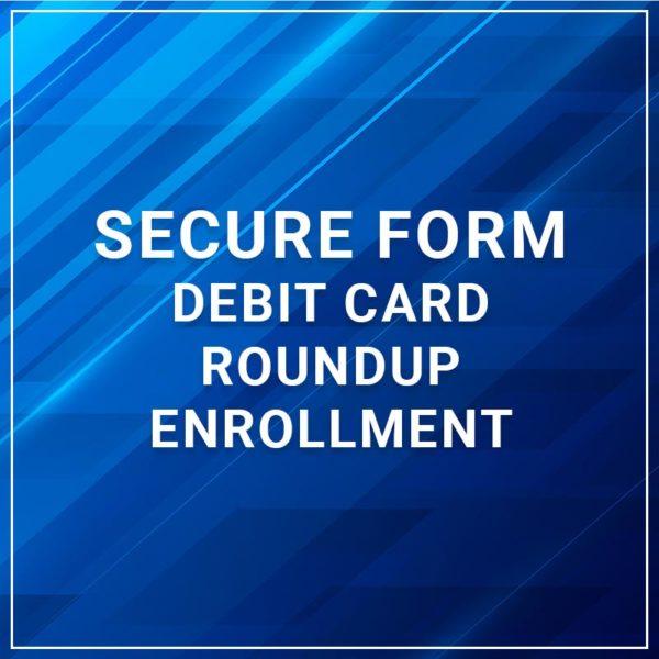 Secure Form - Debit Card Roundup Enrollment