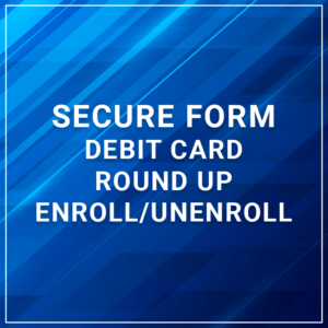 Secure Form - Debit Card Round Up Enroll/Unenroll